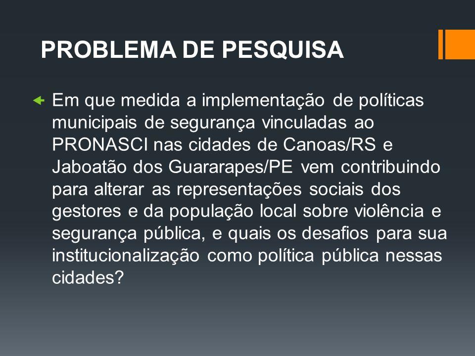 PROBLEMA DE PESQUISA Em que medida a implementação de políticas municipais de segurança vinculadas ao PRONASCI nas cidades de Canoas/RS e Jaboatão dos