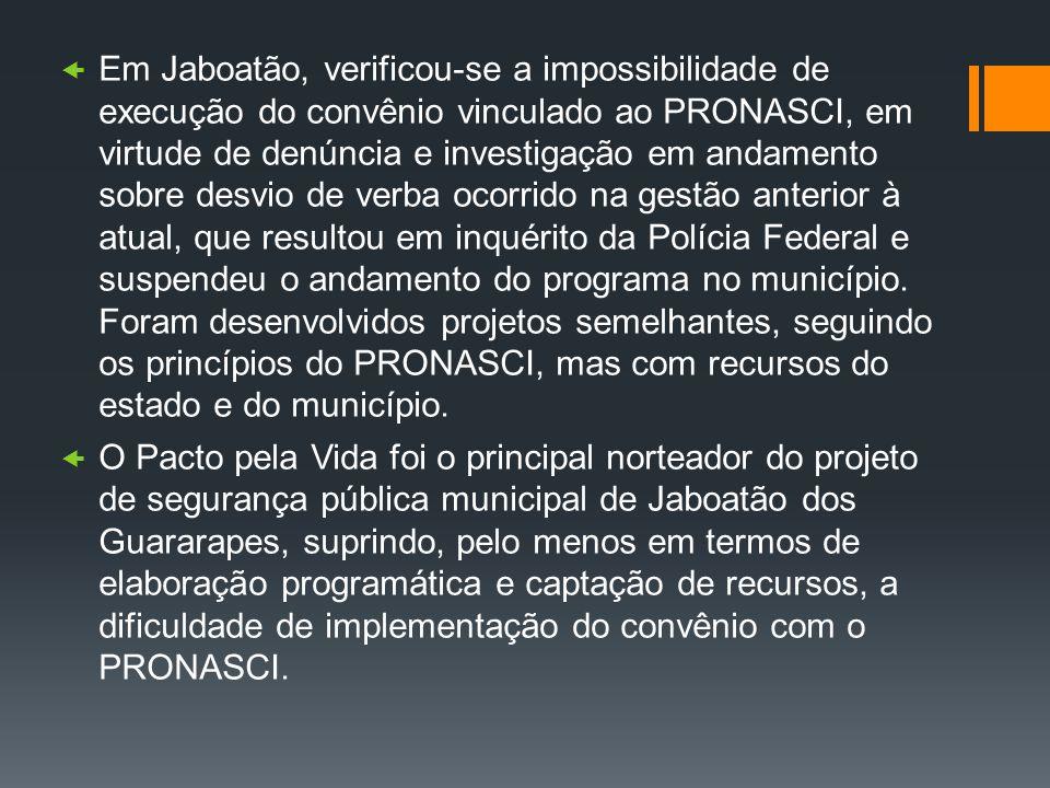 Em Jaboatão, verificou-se a impossibilidade de execução do convênio vinculado ao PRONASCI, em virtude de denúncia e investigação em andamento sobre de