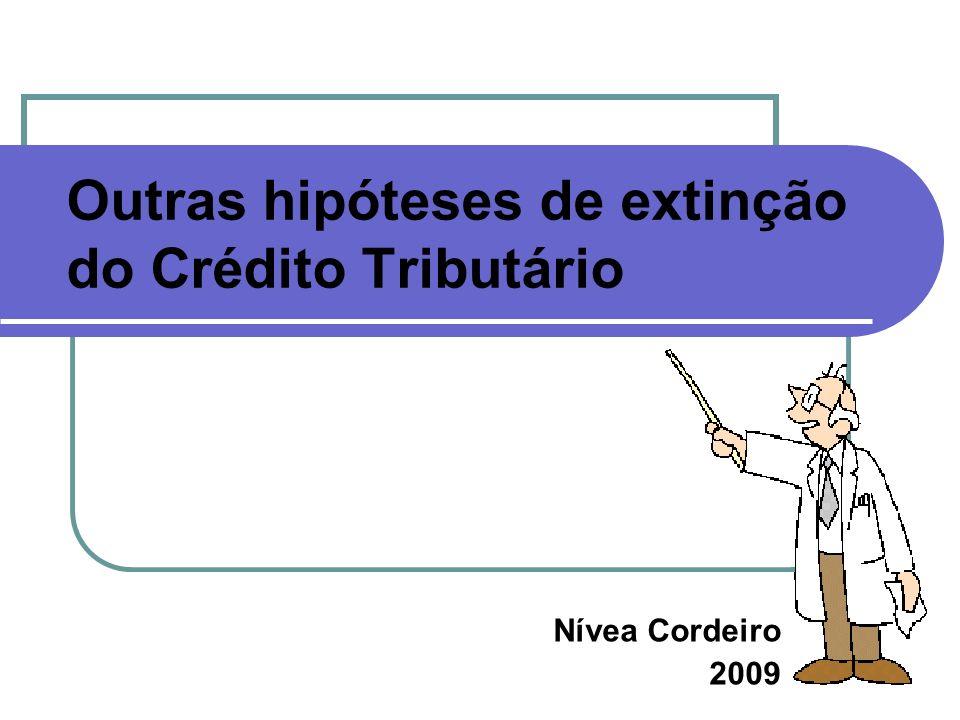 Outras hipóteses de extinção do Crédito Tributário Nívea Cordeiro 2009