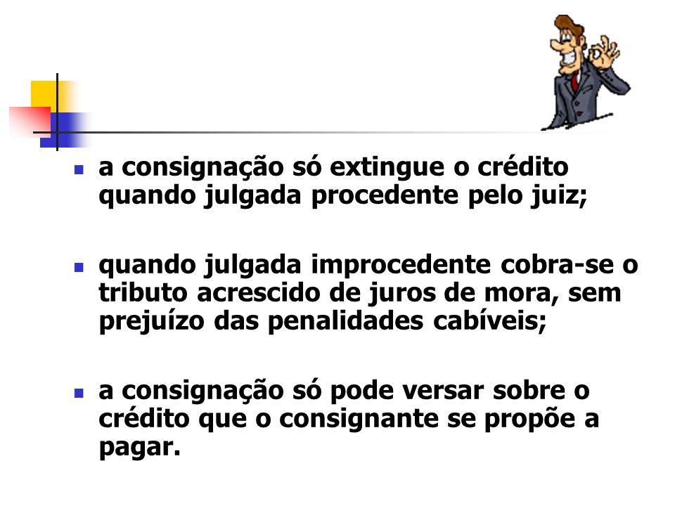 a consignação só extingue o crédito quando julgada procedente pelo juiz; quando julgada improcedente cobra-se o tributo acrescido de juros de mora, se