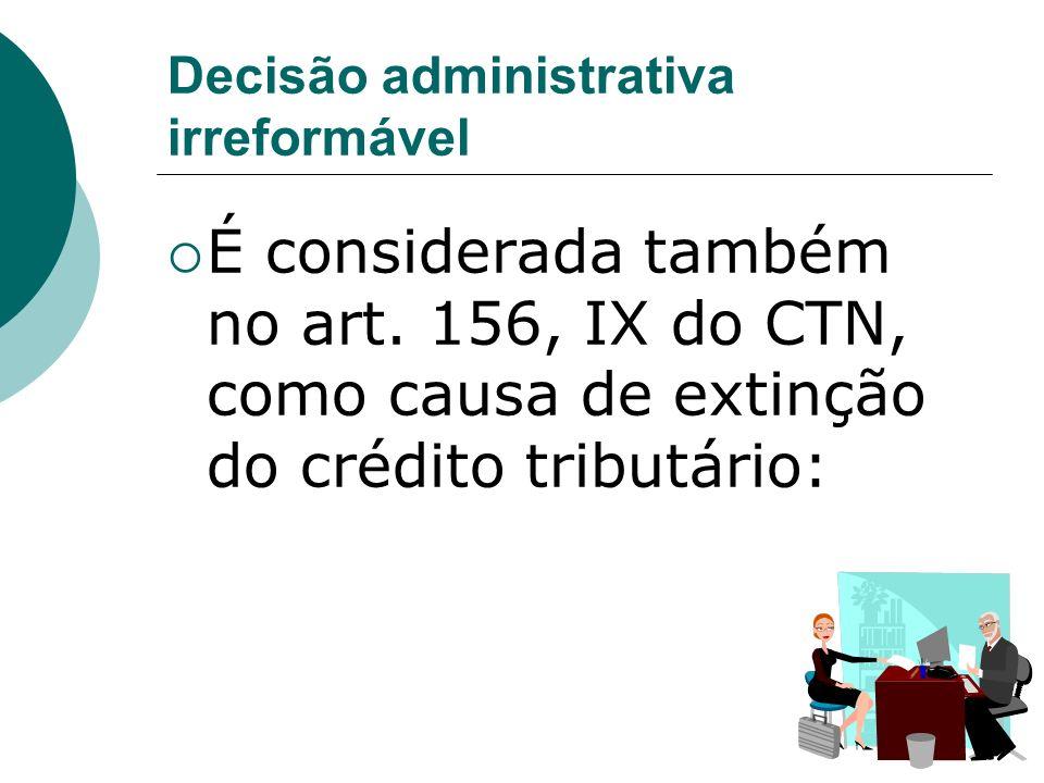 Decisão administrativa irreformável É considerada também no art. 156, IX do CTN, como causa de extinção do crédito tributário: