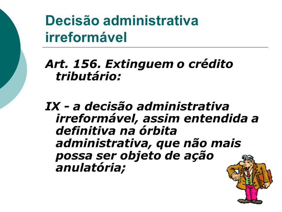 Decisão administrativa irreformável Art. 156. Extinguem o crédito tributário: IX - a decisão administrativa irreformável, assim entendida a definitiva