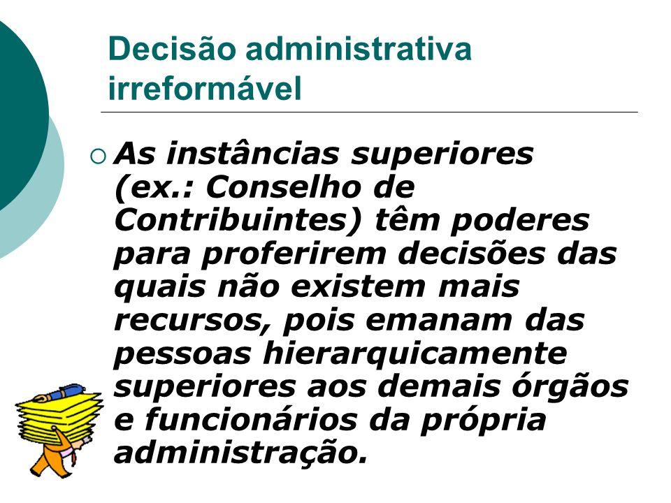 Decisão administrativa irreformável As instâncias superiores (ex.: Conselho de Contribuintes) têm poderes para proferirem decisões das quais não exist