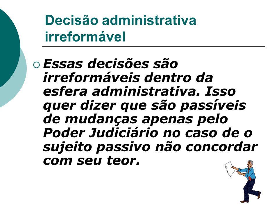 Decisão administrativa irreformável Essas decisões são irreformáveis dentro da esfera administrativa. Isso quer dizer que são passíveis de mudanças ap