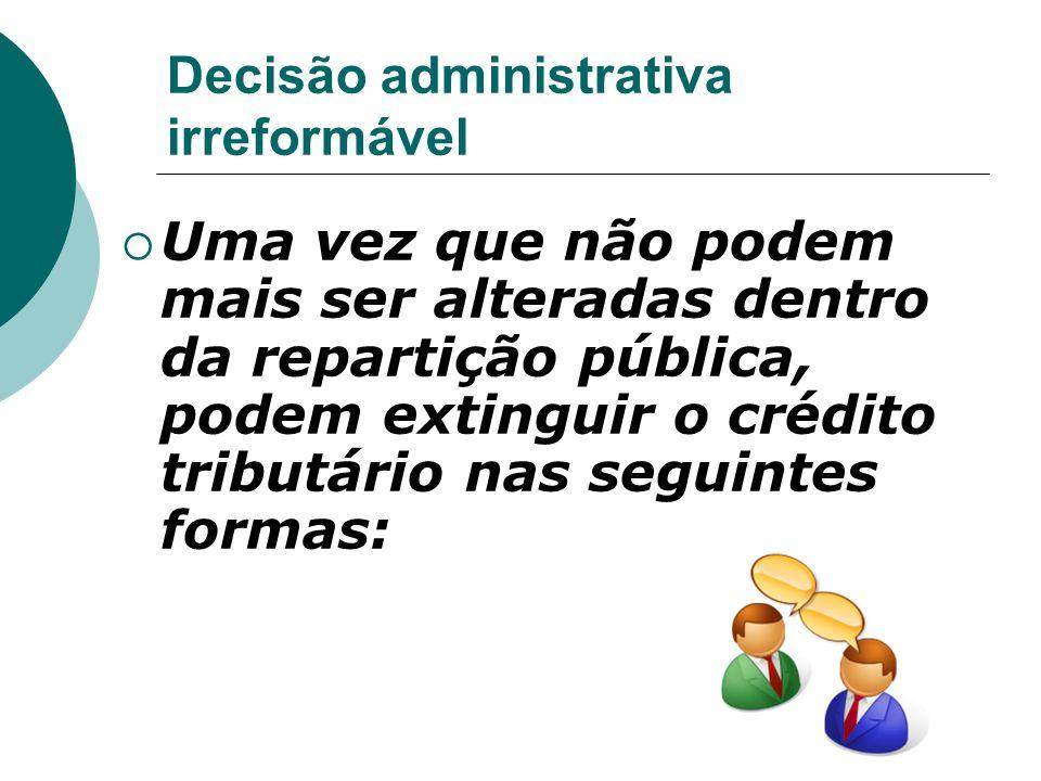 Decisão administrativa irreformável Uma vez que não podem mais ser alteradas dentro da repartição pública, podem extinguir o crédito tributário nas se