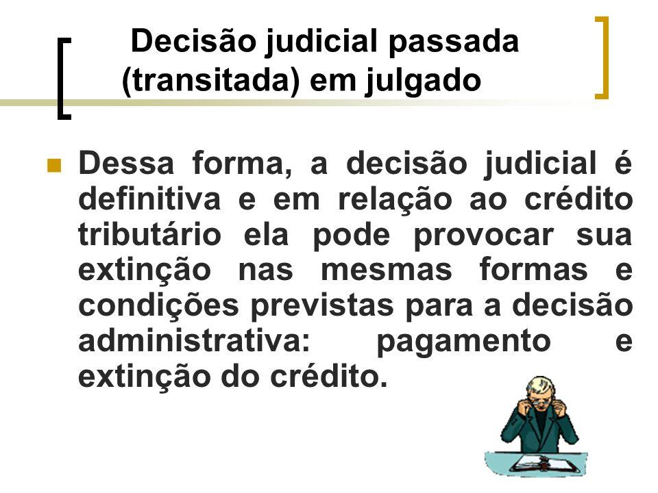 Decisão judicial passada (transitada) em julgado Dessa forma, a decisão judicial é definitiva e em relação ao crédito tributário ela pode provocar sua
