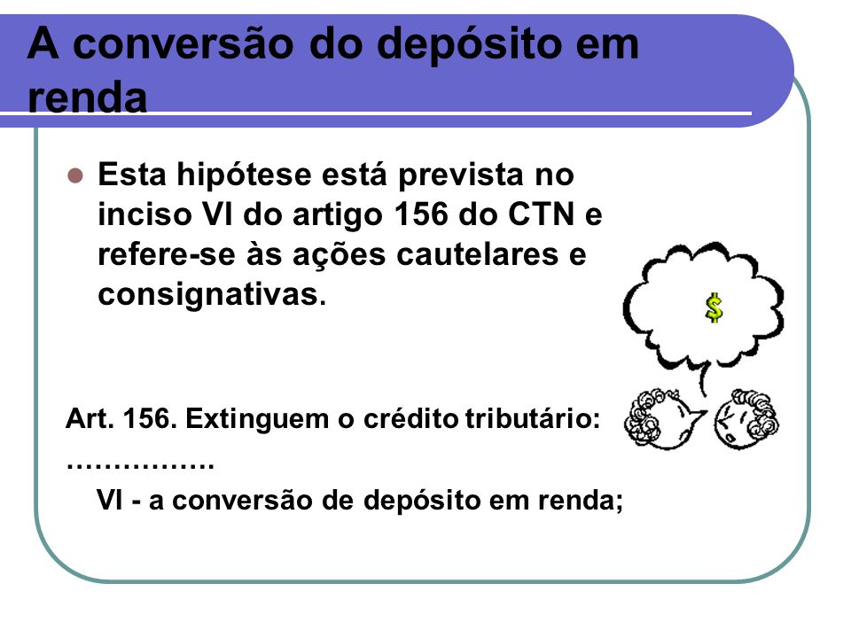 A conversão do depósito em renda Esta hipótese está prevista no inciso VI do artigo 156 do CTN e refere-se às ações cautelares e consignativas. Art. 1
