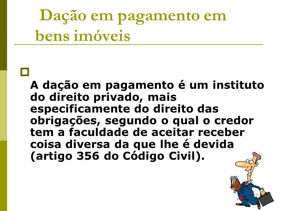 Dação em pagamento em bens imóveis A dação em pagamento é um instituto do direito privado, mais especificamente do direito das obrigações, segundo o q