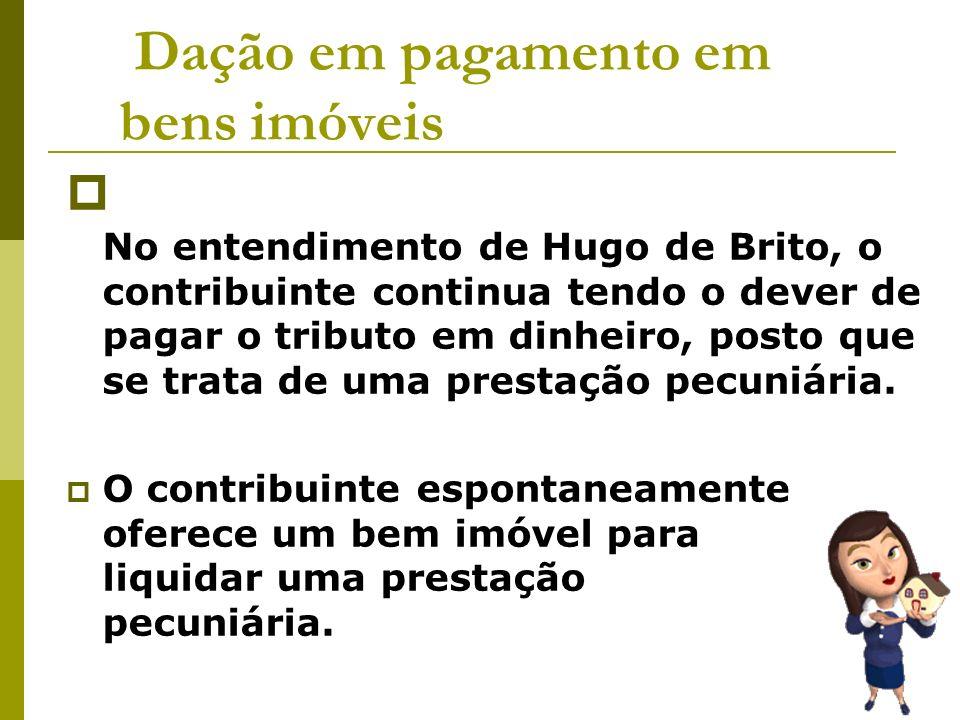 Dação em pagamento em bens imóveis No entendimento de Hugo de Brito, o contribuinte continua tendo o dever de pagar o tributo em dinheiro, posto que s