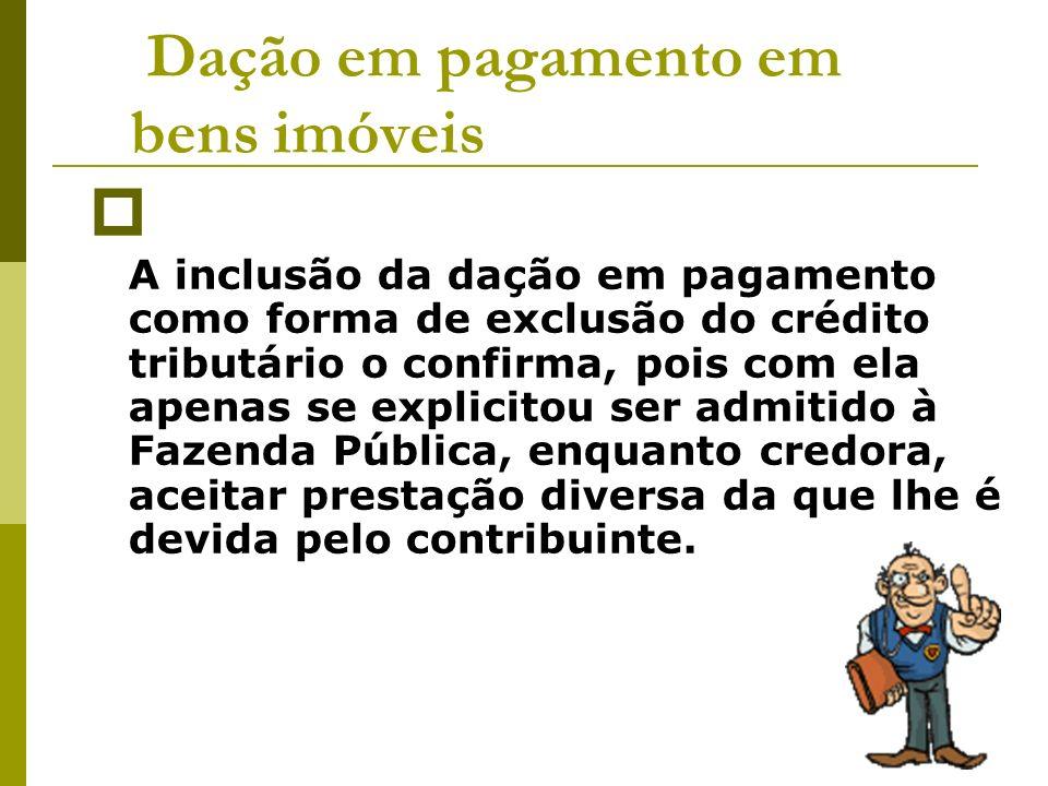 Dação em pagamento em bens imóveis A inclusão da dação em pagamento como forma de exclusão do crédito tributário o confirma, pois com ela apenas se ex