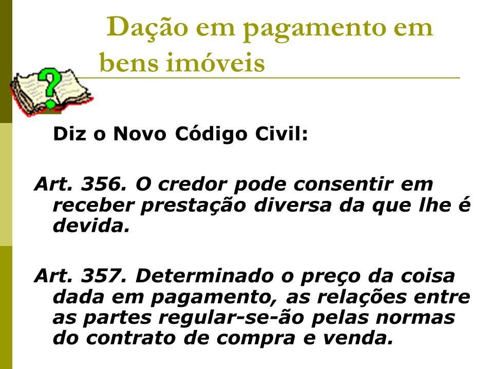 Dação em pagamento em bens imóveis Diz o Novo Código Civil: Art. 356. O credor pode consentir em receber prestação diversa da que lhe é devida. Art. 3