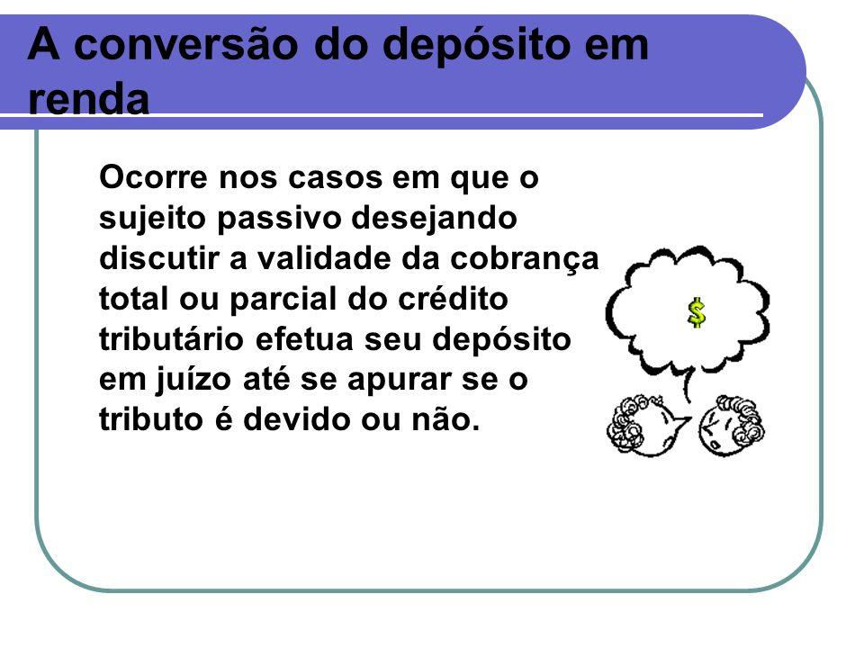 A conversão do depósito em renda Ocorre nos casos em que o sujeito passivo desejando discutir a validade da cobrança total ou parcial do crédito tribu