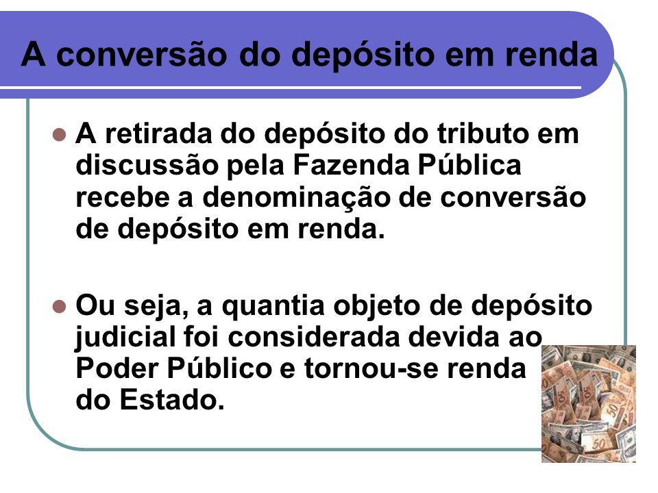 A conversão do depósito em renda A retirada do depósito do tributo em discussão pela Fazenda Pública recebe a denominação de conversão de depósito em