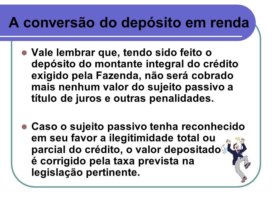 A conversão do depósito em renda Vale lembrar que, tendo sido feito o depósito do montante integral do crédito exigido pela Fazenda, não será cobrado