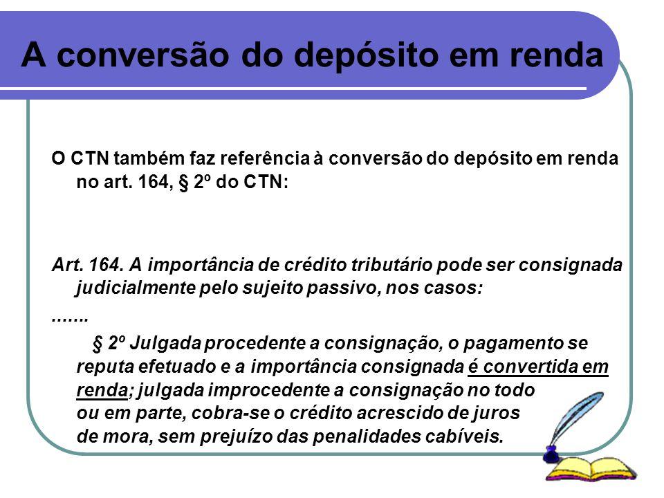 A conversão do depósito em renda O CTN também faz referência à conversão do depósito em renda no art. 164, § 2º do CTN: Art. 164. A importância de cré