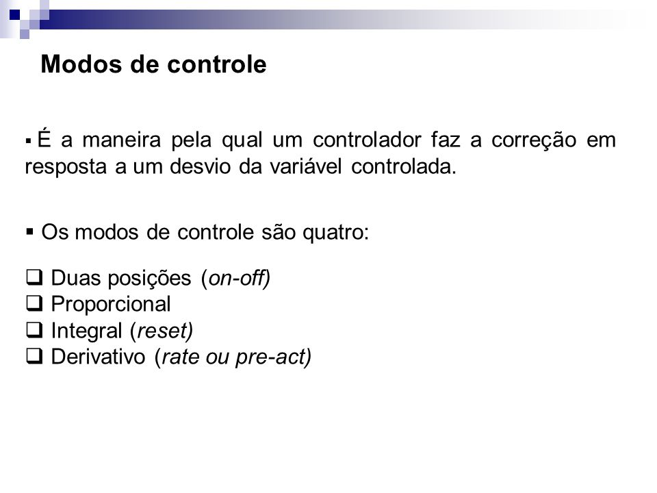 Modos de controle Industrialmente os controladores convencionais são construídos com os seguintes modos: Duas posições (on-off) Proporcional Proporcional + Integral (P + I) Proporcional + Derivativo (P + D) Proporcional + Integral + Derivativo (P + I + D)