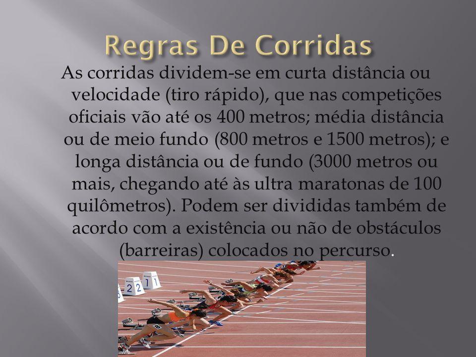 As corridas dividem-se em curta distância ou velocidade (tiro rápido), que nas competições oficiais vão até os 400 metros; média distância ou de meio fundo (800 metros e 1500 metros); e longa distância ou de fundo (3000 metros ou mais, chegando até às ultra maratonas de 100 quilômetros).
