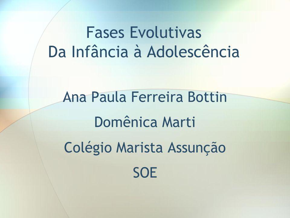 Fases Evolutivas Da Infância à Adolescência Ana Paula Ferreira Bottin Domênica Marti Colégio Marista Assunção SOE