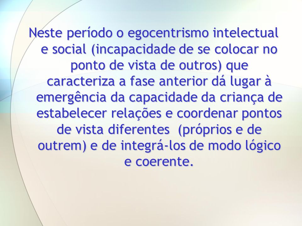 Neste período o egocentrismo intelectual e social (incapacidade de se colocar no ponto de vista de outros) que caracteriza a fase anterior dá lugar à