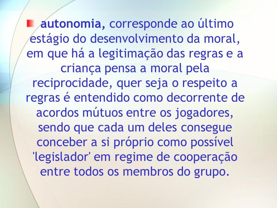 autonomia, corresponde ao último estágio do desenvolvimento da moral, em que há a legitimação das regras e a criança pensa a moral pela reciprocidade,