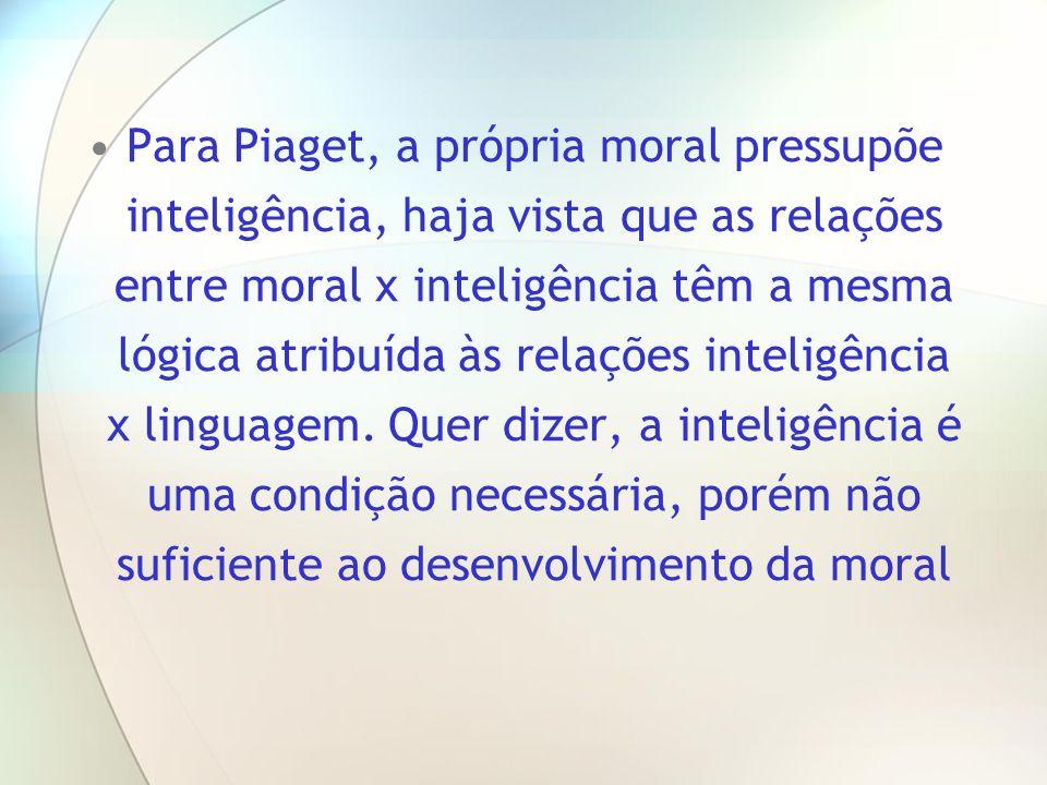Para Piaget, a própria moral pressupõe inteligência, haja vista que as relações entre moral x inteligência têm a mesma lógica atribuída às relações in