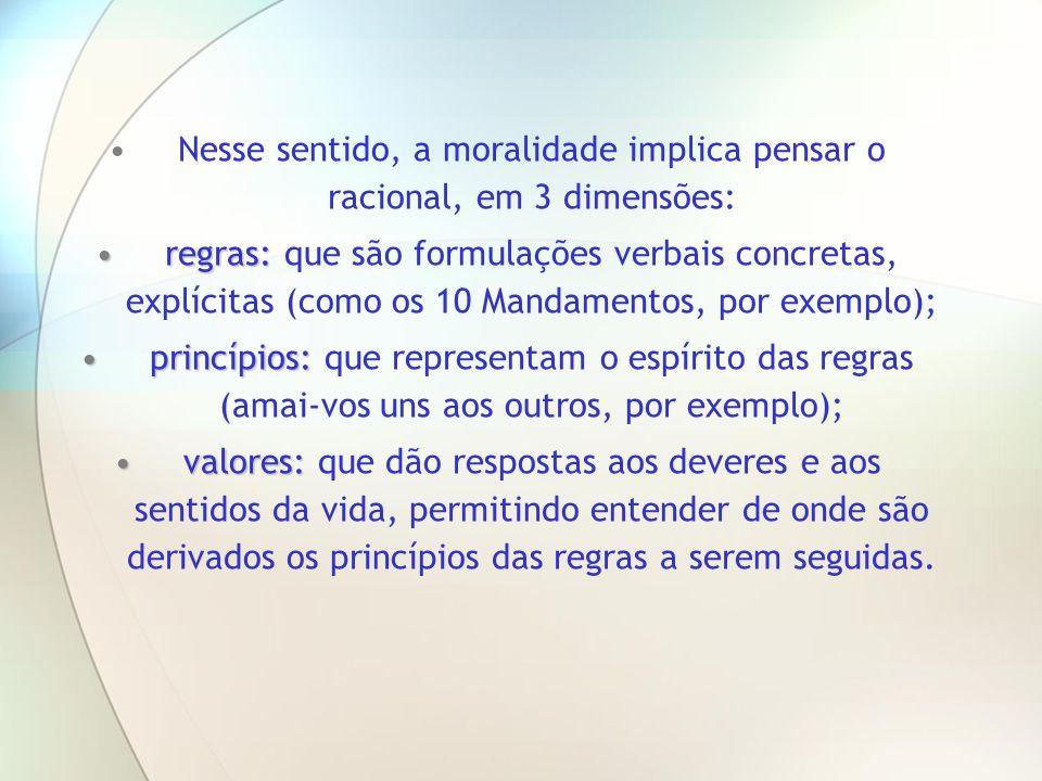 Nesse sentido, a moralidade implica pensar o racional, em 3 dimensões: regras:regras: que são formulações verbais concretas, explícitas (como os 10 Ma