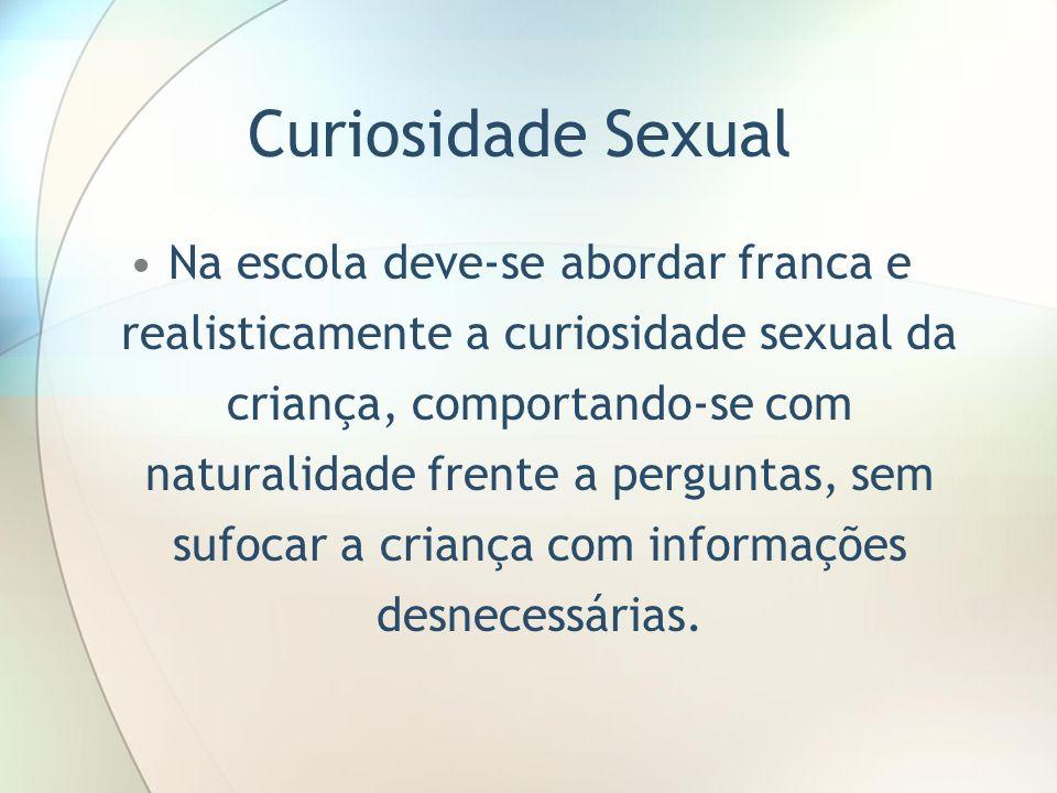 Curiosidade Sexual Na escola deve-se abordar franca e realisticamente a curiosidade sexual da criança, comportando-se com naturalidade frente a pergun