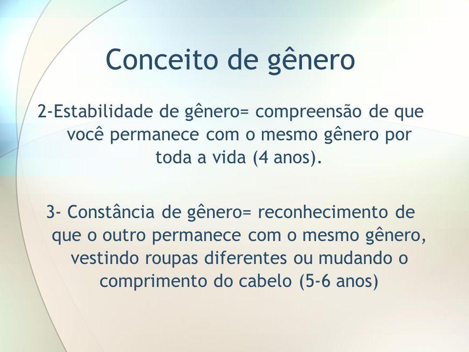 Conceito de gênero 2-Estabilidade de gênero= compreensão de que você permanece com o mesmo gênero por toda a vida (4 anos). 3- Constância de gênero= r