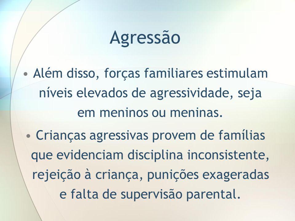 Agressão Além disso, forças familiares estimulam níveis elevados de agressividade, seja em meninos ou meninas. Crianças agressivas provem de famílias