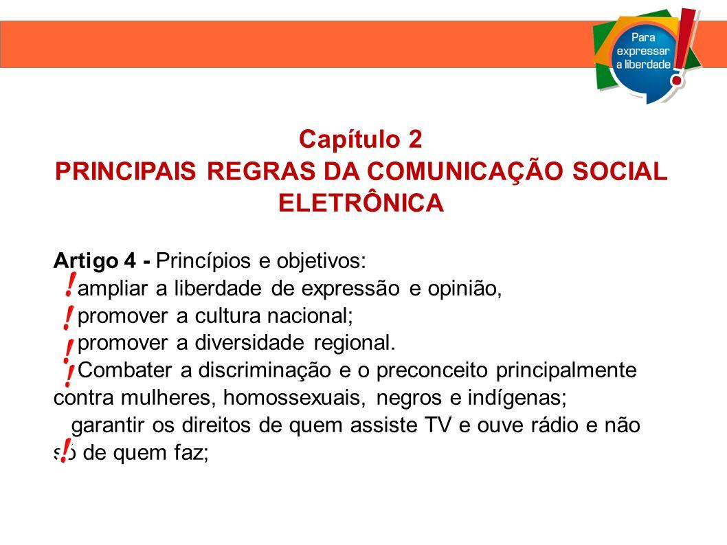 Capítulo 2 PRINCIPAIS REGRAS DA COMUNICAÇÃO SOCIAL ELETRÔNICA Artigo 4 - Princípios e objetivos: ampliar a liberdade de expressão e opinião, promover a cultura nacional; promover a diversidade regional.