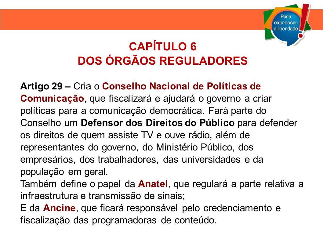 CAPÍTULO 6 DOS ÓRGÃOS REGULADORES Artigo 29 – Cria o Conselho Nacional de Políticas de Comunicação, que fiscalizará e ajudará o governo a criar políticas para a comunicação democrática.