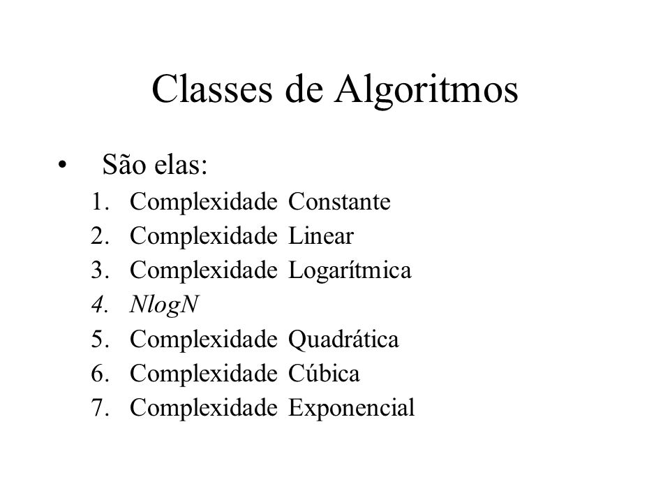 Classes de Algoritmos São elas: 1.Complexidade Constante 2.Complexidade Linear 3.Complexidade Logarítmica 4.NlogN 5.Complexidade Quadrática 6.Complexi