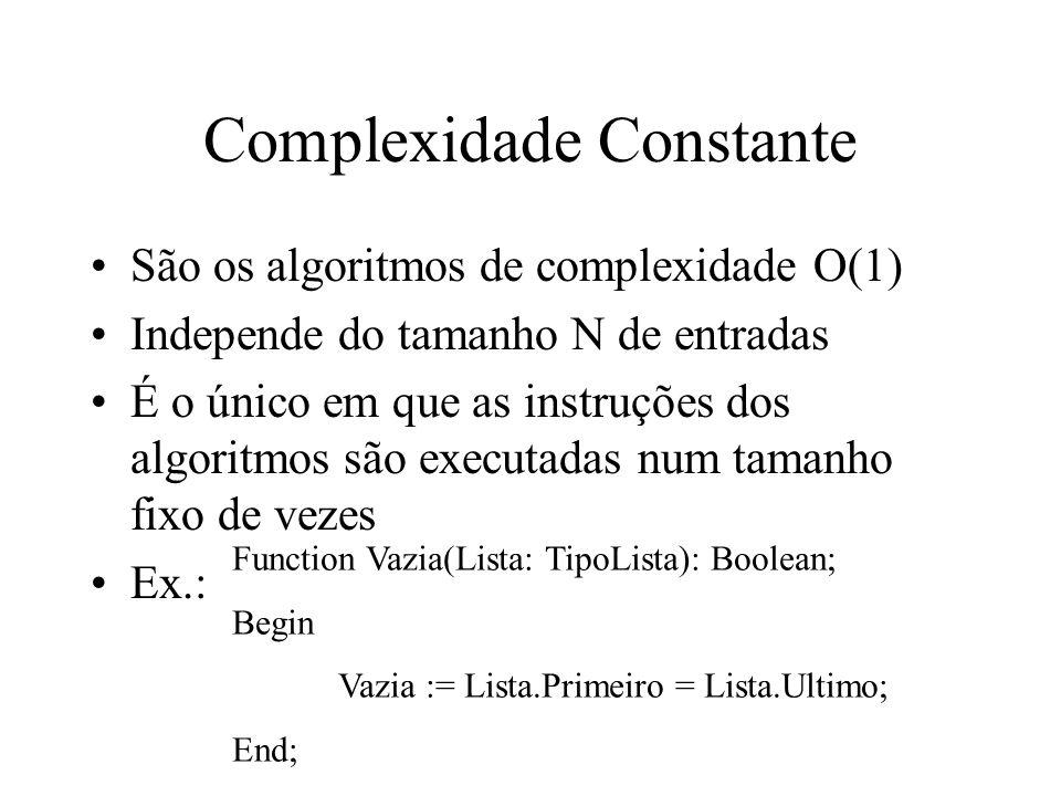 Complexidade Constante São os algoritmos de complexidade O(1) Independe do tamanho N de entradas É o único em que as instruções dos algoritmos são exe