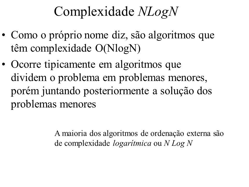 Complexidade NLogN Como o próprio nome diz, são algoritmos que têm complexidade O(NlogN) Ocorre tipicamente em algoritmos que dividem o problema em pr