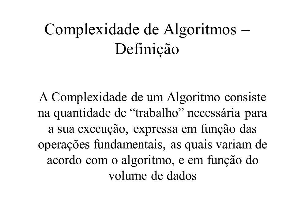 Complexidade de Algoritmos – Definição A Complexidade de um Algoritmo consiste na quantidade de trabalho necessária para a sua execução, expressa em f