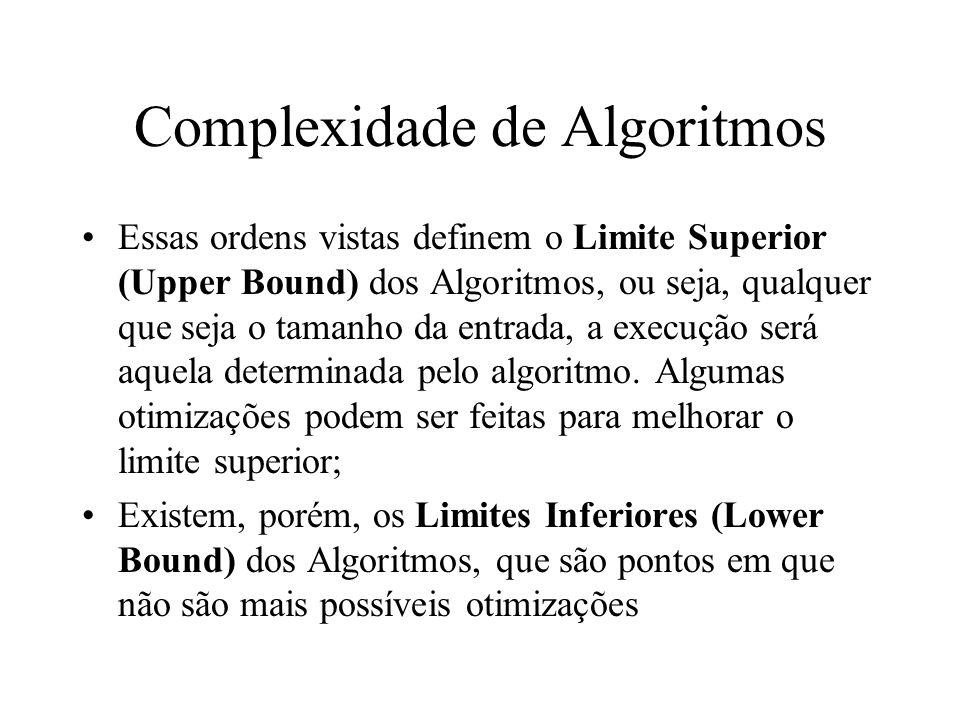 Complexidade de Algoritmos Essas ordens vistas definem o Limite Superior (Upper Bound) dos Algoritmos, ou seja, qualquer que seja o tamanho da entrada