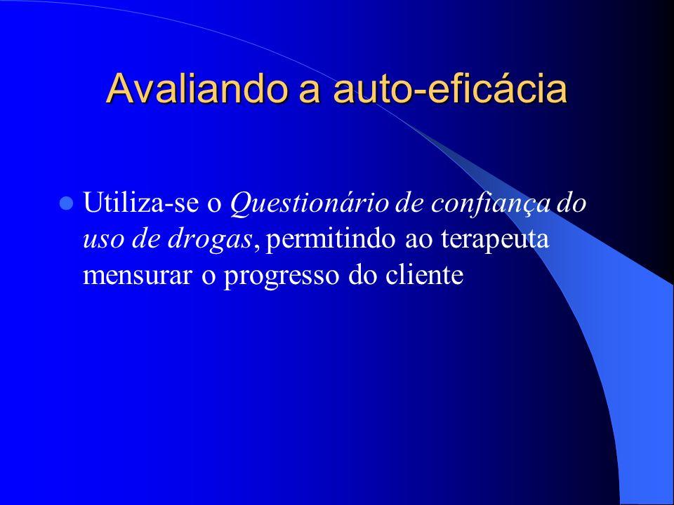 Avaliando a auto-eficácia Utiliza-se o Questionário de confiança do uso de drogas, permitindo ao terapeuta mensurar o progresso do cliente