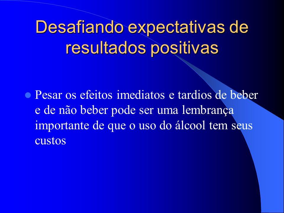 Desafiando expectativas de resultados positivas Pesar os efeitos imediatos e tardios de beber e de não beber pode ser uma lembrança importante de que