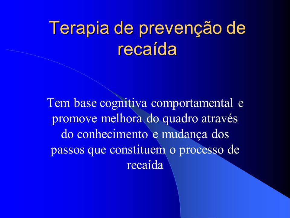 Terapia de prevenção de recaída Tem base cognitiva comportamental e promove melhora do quadro através do conhecimento e mudança dos passos que constit