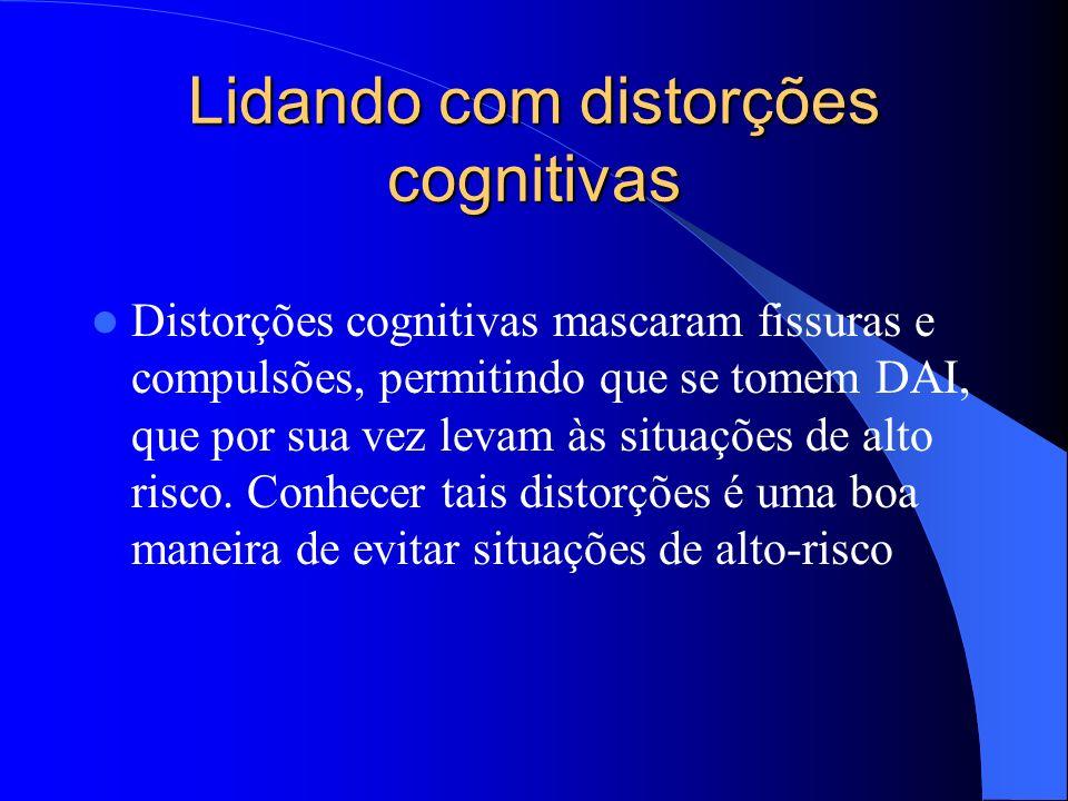 Lidando com distorções cognitivas Distorções cognitivas mascaram fissuras e compulsões, permitindo que se tomem DAI, que por sua vez levam às situaçõe
