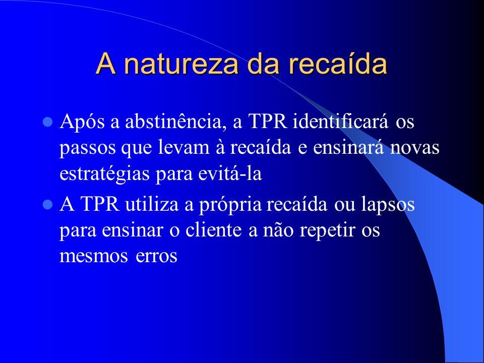 A natureza da recaída Após a abstinência, a TPR identificará os passos que levam à recaída e ensinará novas estratégias para evitá-la A TPR utiliza a