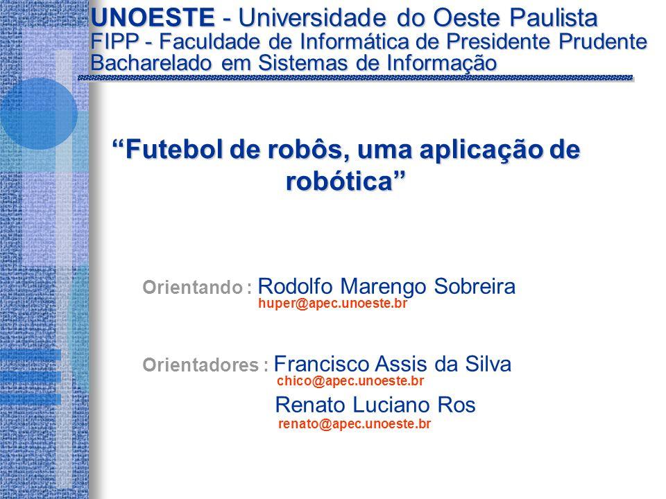 Orientando : Rodolfo Marengo Sobreira Orientadores : Francisco Assis da Silva Renato Luciano Ros UNOESTE - Universidade do Oeste Paulista Futebol de robôs, uma aplicação de robóticaFutebol de robôs, uma aplicação de robótica Bacharelado em Sistemas de Informação FIPP - Faculdade de Informática de Presidente Prudente huper@apec.unoeste.br chico@apec.unoeste.br renato@apec.unoeste.br