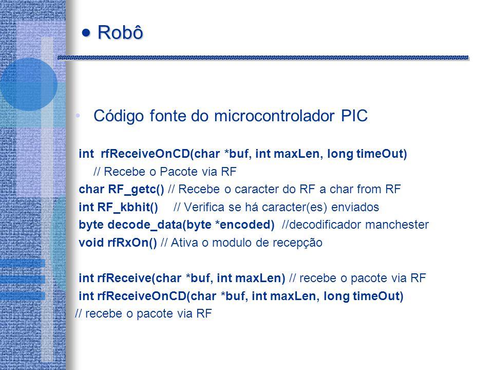 Código fonte do microcontrolador PIC int rfReceiveOnCD(char *buf, int maxLen, long timeOut) // Recebe o Pacote via RF char RF_getc() // Recebe o caracter do RF a char from RF int RF_kbhit() // Verifica se há caracter(es) enviados byte decode_data(byte *encoded) //decodificador manchester void rfRxOn() // Ativa o modulo de recepção int rfReceive(char *buf, int maxLen) // recebe o pacote via RF int rfReceiveOnCD(char *buf, int maxLen, long timeOut) // recebe o pacote via RF Robô Robô