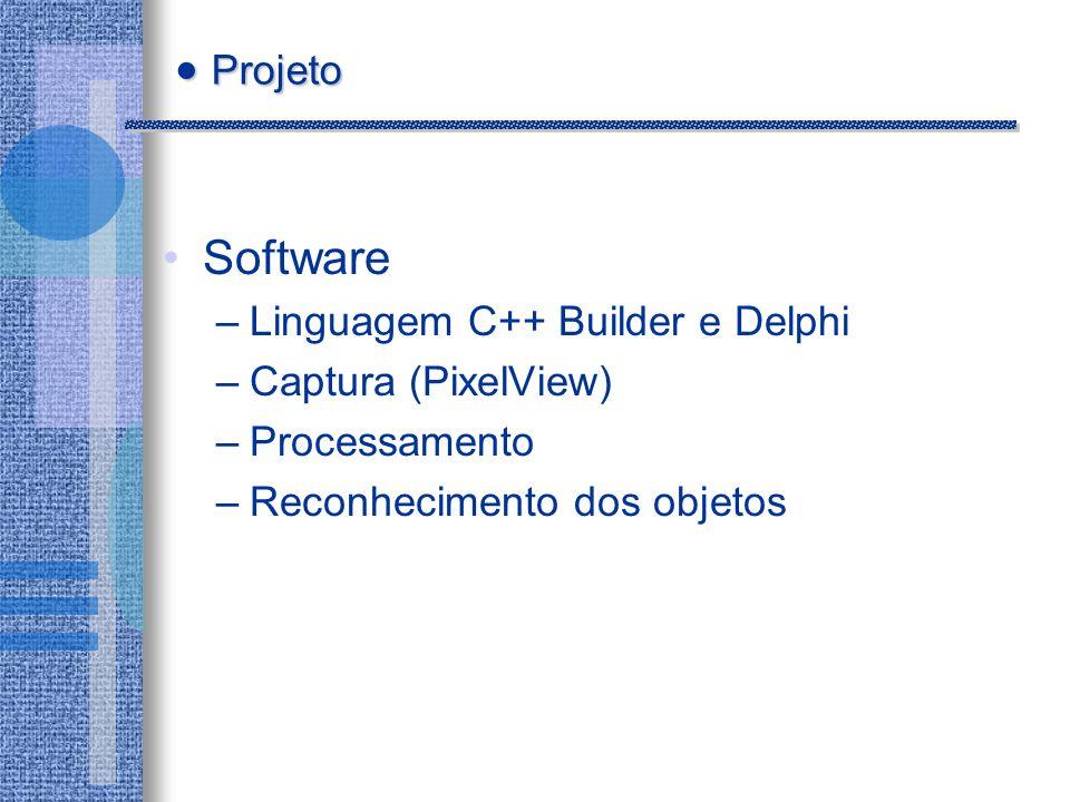 Software –Linguagem C++ Builder e Delphi –Captura (PixelView) –Processamento –Reconhecimento dos objetos Projeto Projeto