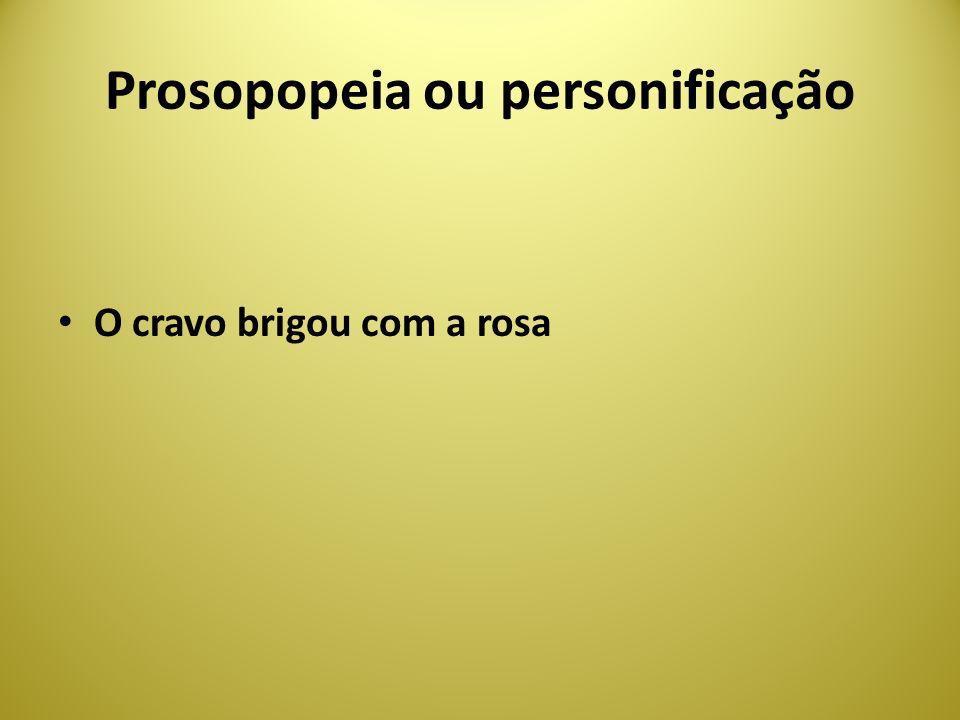 Prosopopeia ou personificação O cravo brigou com a rosa