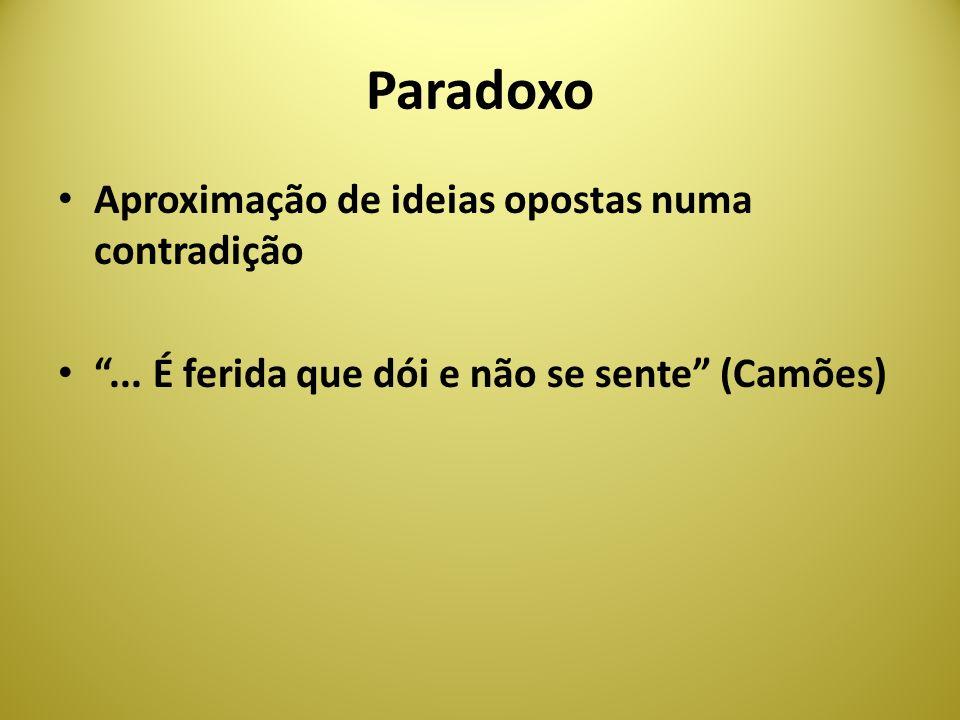 Paradoxo Aproximação de ideias opostas numa contradição... É ferida que dói e não se sente (Camões)