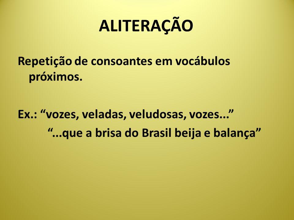 ALITERAÇÃO Repetição de consoantes em vocábulos próximos. Ex.: vozes, veladas, veludosas, vozes......que a brisa do Brasil beija e balança