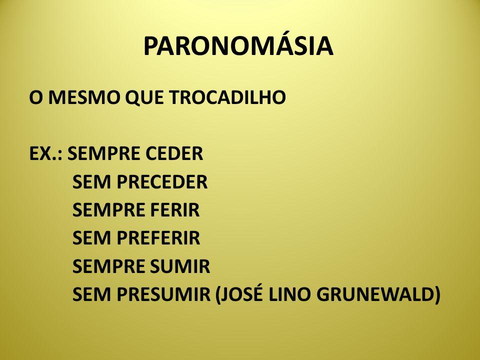 PARONOMÁSIA O MESMO QUE TROCADILHO EX.: SEMPRE CEDER SEM PRECEDER SEMPRE FERIR SEMPRE SUMIR SEM PRESUMIR (JOSÉ LINO GRUNEWALD)