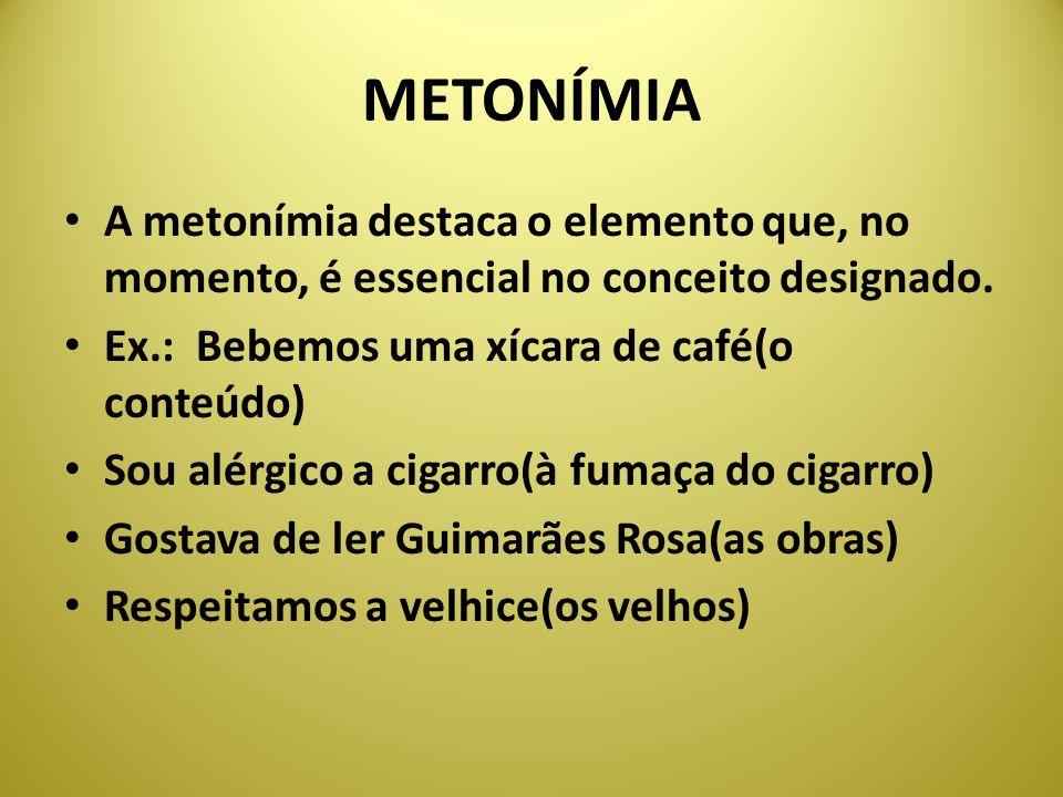 METONÍMIA A metonímia destaca o elemento que, no momento, é essencial no conceito designado. Ex.: Bebemos uma xícara de café(o conteúdo) Sou alérgico
