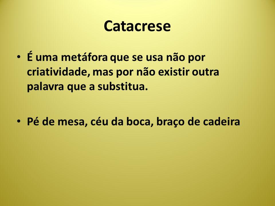 Catacrese É uma metáfora que se usa não por criatividade, mas por não existir outra palavra que a substitua. Pé de mesa, céu da boca, braço de cadeira